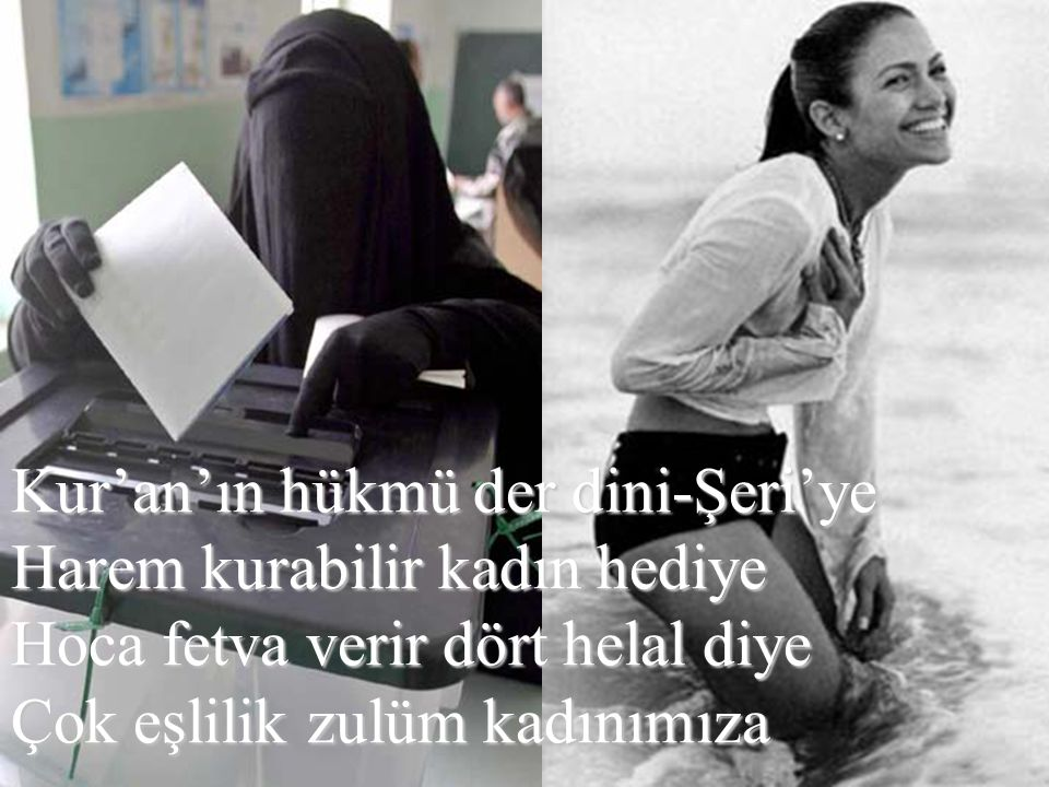 Kur'an'ın hükmü der dini-Şeri'ye Harem kurabilir kadın hediye Hoca fetva verir dört helal diye Çok eşlilik zulüm kadınımıza
