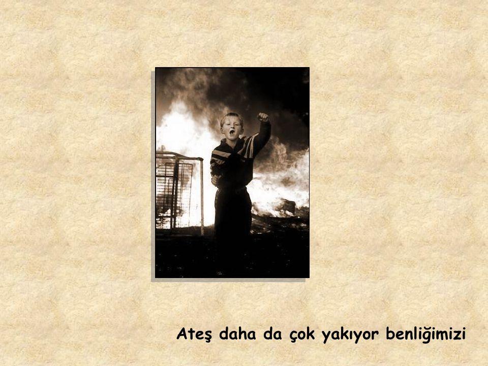 Ateş daha da çok yakıyor benliğimizi