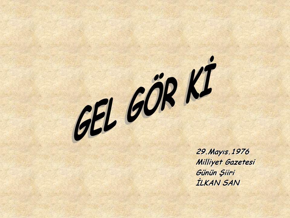 GEL GÖR Kİ 29.Mayıs.1976 Milliyet Gazetesi Günün Şiiri İLKAN SAN