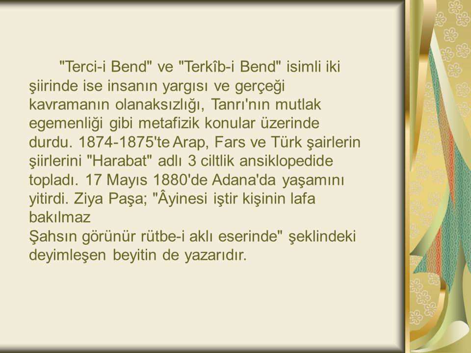 Terci-i Bend ve Terkîb-i Bend isimli iki şiirinde ise insanın yargısı ve gerçeği kavramanın olanaksızlığı, Tanrı nın mutlak egemenliği gibi metafizik konular üzerinde durdu. 1874-1875 te Arap, Fars ve Türk şairlerin şiirlerini Harabat adlı 3 ciltlik ansiklopedide topladı. 17 Mayıs 1880 de Adana da yaşamını yitirdi. Ziya Paşa; Âyinesi iştir kişinin lafa bakılmaz