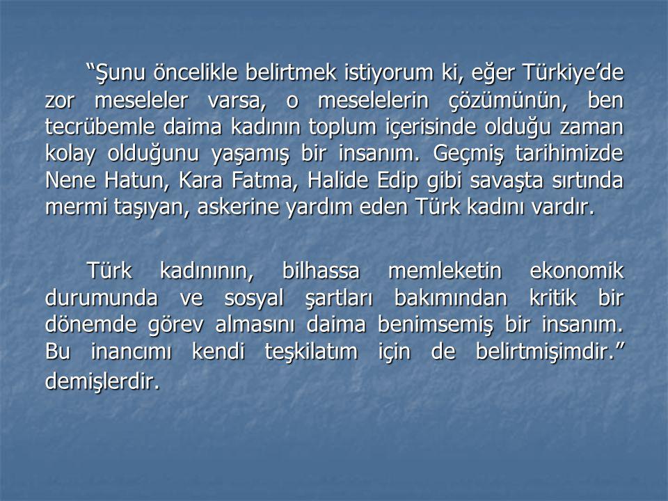 Şunu öncelikle belirtmek istiyorum ki, eğer Türkiye'de zor meseleler varsa, o meselelerin çözümünün, ben tecrübemle daima kadının toplum içerisinde olduğu zaman kolay olduğunu yaşamış bir insanım. Geçmiş tarihimizde Nene Hatun, Kara Fatma, Halide Edip gibi savaşta sırtında mermi taşıyan, askerine yardım eden Türk kadını vardır.