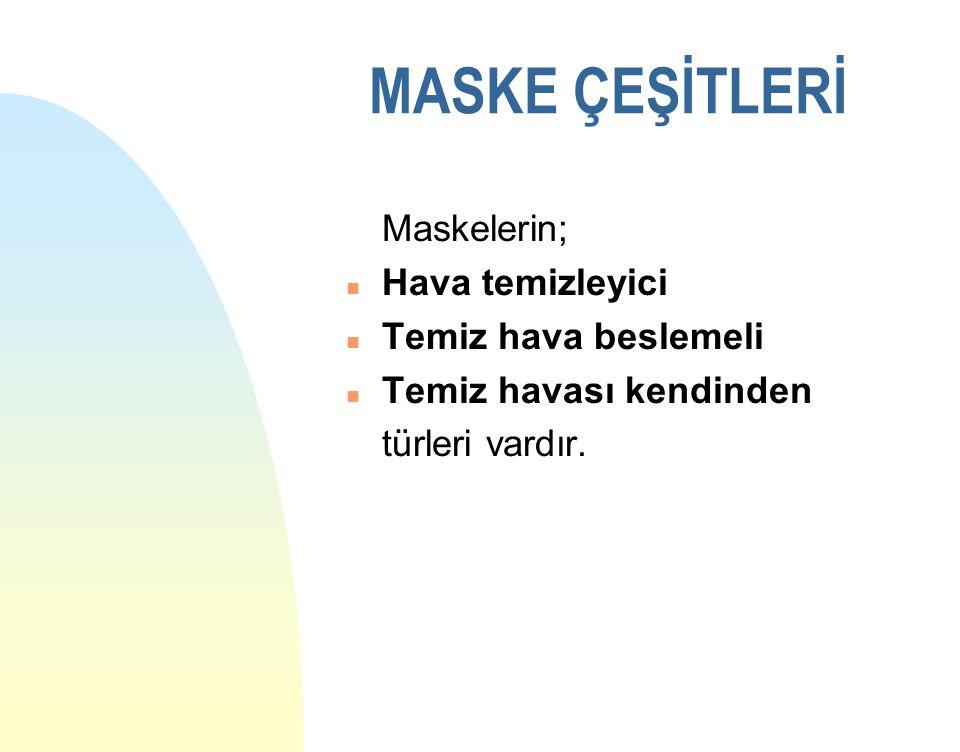 MASKE ÇEŞİTLERİ Maskelerin; Hava temizleyici Temiz hava beslemeli