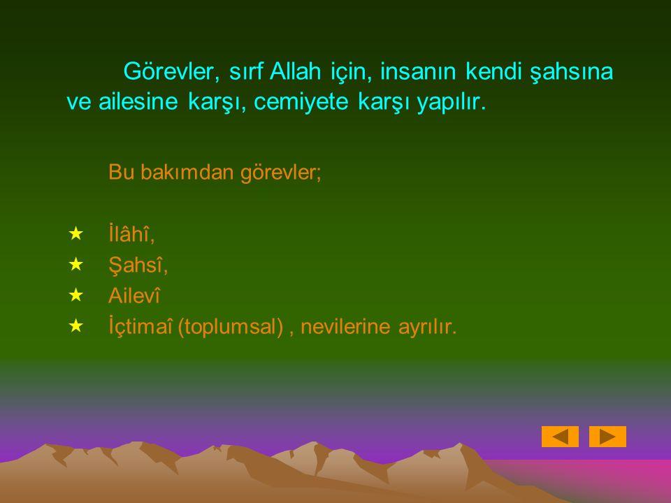 Görevler, sırf Allah için, insanın kendi şahsına ve ailesine karşı, cemiyete karşı yapılır.