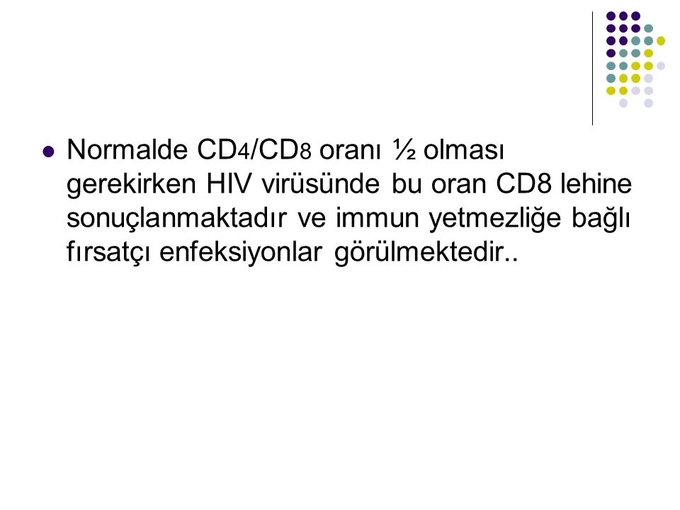 Normalde CD4/CD8 oranı ½ olması gerekirken HIV virüsünde bu oran CD8 lehine sonuçlanmaktadır ve immun yetmezliğe bağlı fırsatçı enfeksiyonlar görülmektedir..
