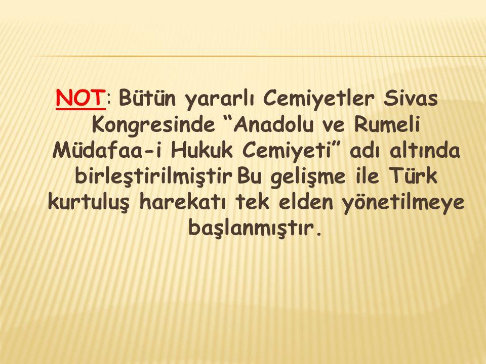 NOT: Bütün yararlı Cemiyetler Sivas Kongresinde Anadolu ve Rumeli Müdafaa-i Hukuk Cemiyeti adı altında birleştirilmiştir Bu gelişme ile Türk kurtuluş harekatı tek elden yönetilmeye başlanmıştır.
