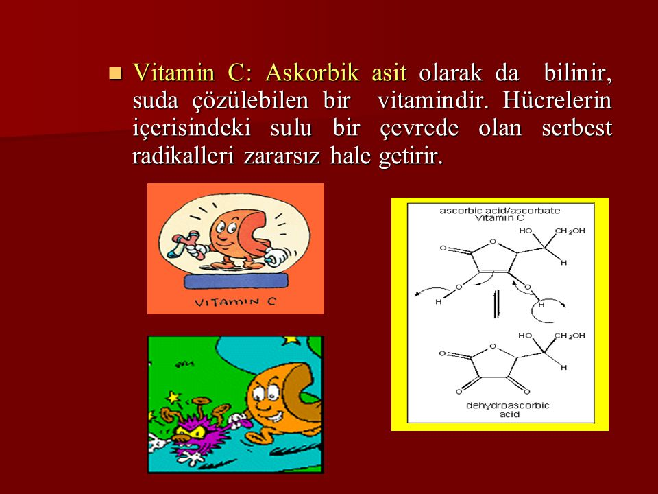Vitamin C: Askorbik asit olarak da bilinir, suda çözülebilen bir vitamindir.