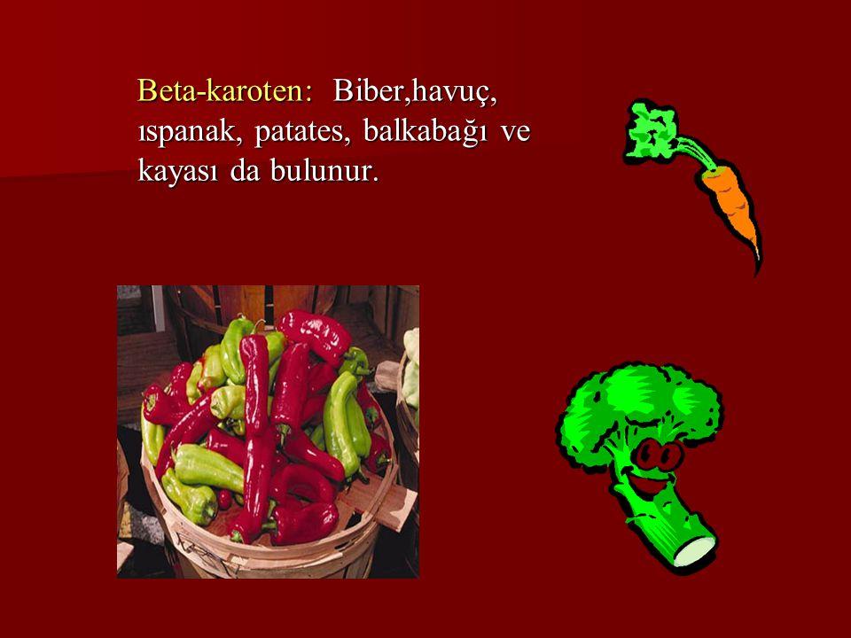 Beta-karoten: Biber,havuç, ıspanak, patates, balkabağı ve kayası da bulunur.
