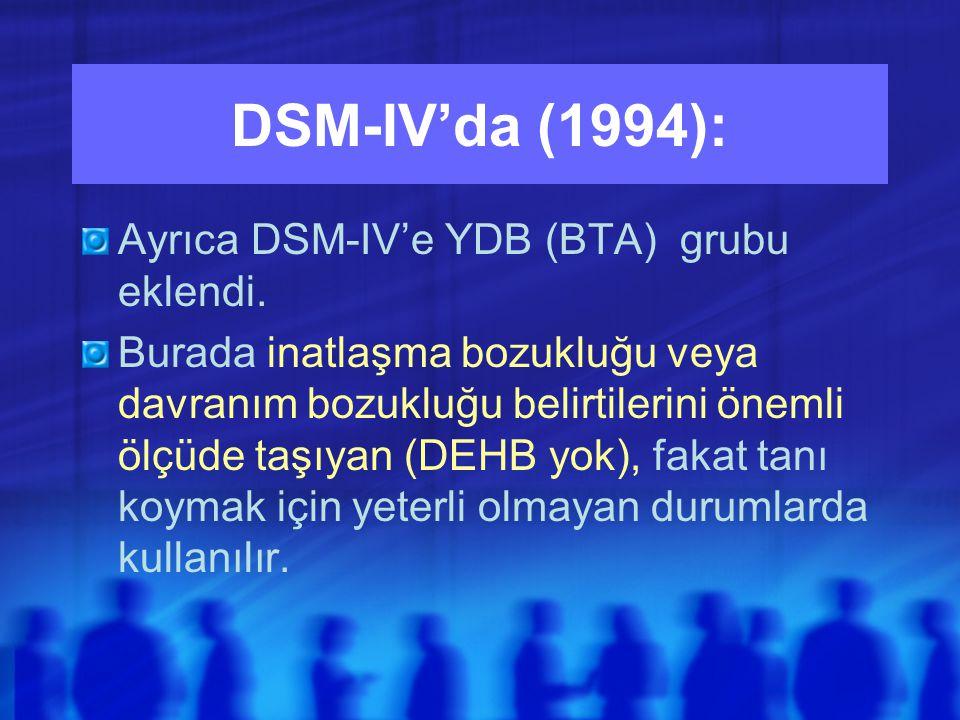 DSM-IV'da (1994): Ayrıca DSM-IV'e YDB (BTA) grubu eklendi.