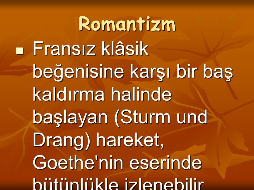 Romantizm Fransız klâsik beğenisine karşı bir baş kaldırma halinde başlayan (Sturm und Drang) hareket, Goethe nin eserinde bütünlükle izlenebilir.