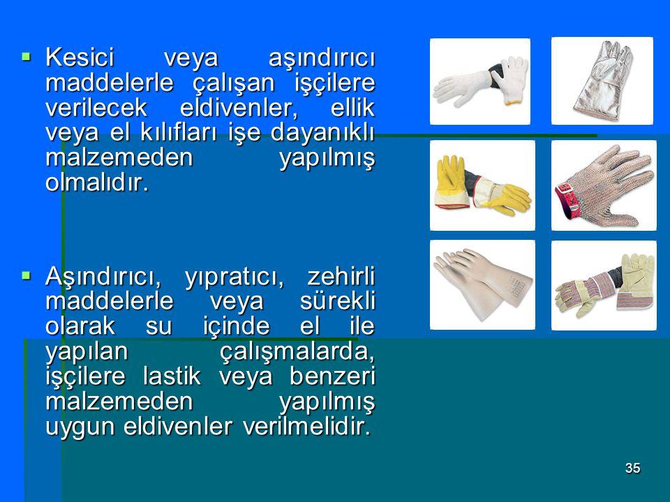 Kesici veya aşındırıcı maddelerle çalışan işçilere verilecek eldivenler, ellik veya el kılıfları işe dayanıklı malzemeden yapılmış olmalıdır.