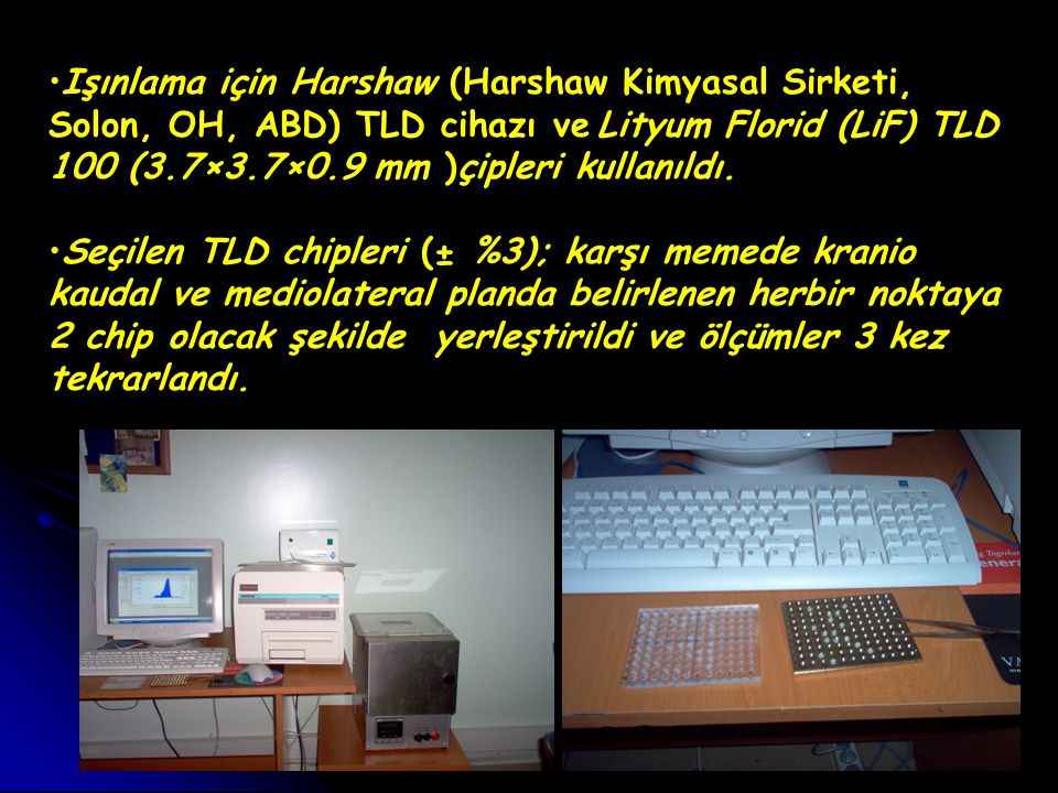 Işınlama için Harshaw (Harshaw Kimyasal Sirketi, Solon, OH, ABD) TLD cihazı ve Lityum Florid (LiF) TLD 100 (3.7×3.7×0.9 mm )çipleri kullanıldı.