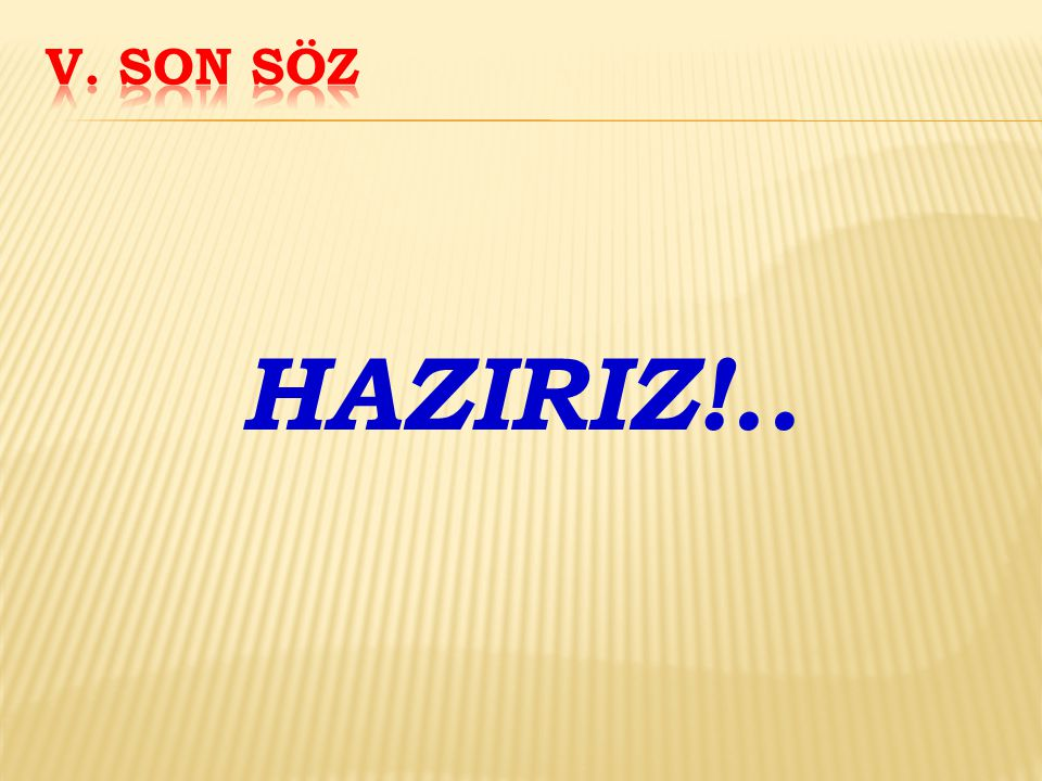 V. SON SÖZ HAZIRIZ!..