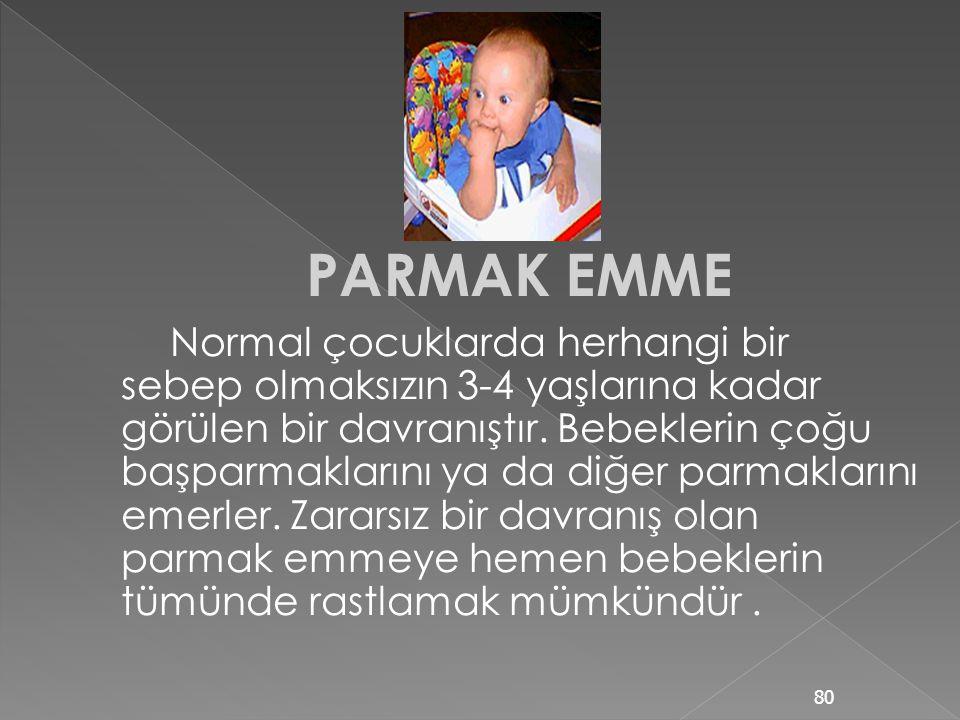 PARMAK EMME Normal çocuklarda herhangi bir sebep olmaksızın 3-4 yaşlarına kadar görülen bir davranıştır.