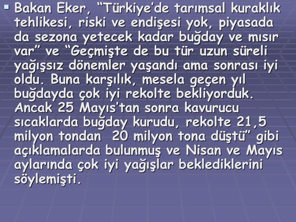 Bakan Eker, Türkiye'de tarımsal kuraklık tehlikesi, riski ve endişesi yok, piyasada da sezona yetecek kadar buğday ve mısır var ve Geçmişte de bu tür uzun süreli yağışsız dönemler yaşandı ama sonrası iyi oldu.