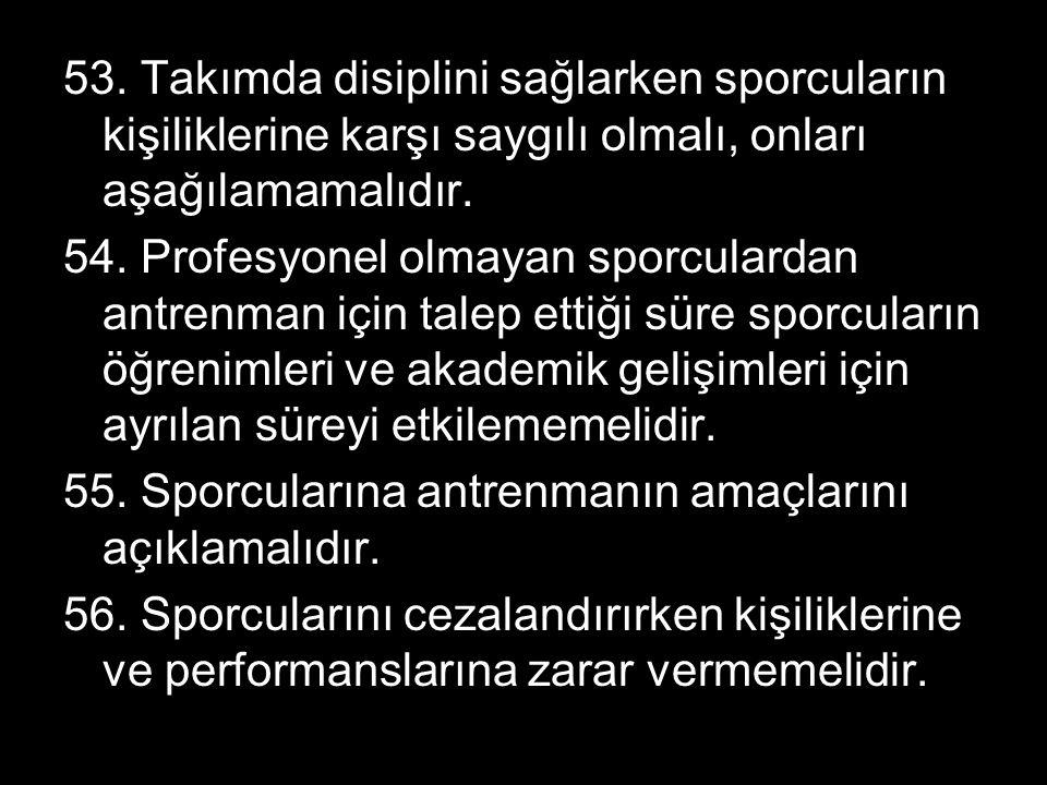 53. Takımda disiplini sağlarken sporcuların kişiliklerine karşı saygılı olmalı, onları aşağılamamalıdır.