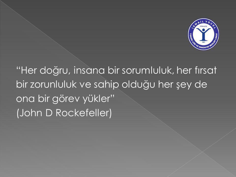 Her doğru, insana bir sorumluluk, her fırsat bir zorunluluk ve sahip olduğu her şey de ona bir görev yükler (John D Rockefeller)