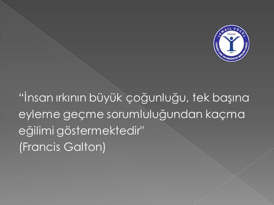 İnsan ırkının büyük çoğunluğu, tek başına eyleme geçme sorumluluğundan kaçma eğilimi göstermektedir (Francis Galton)