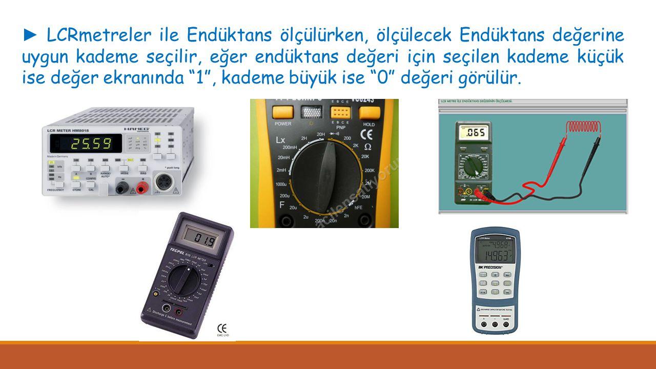 ► LCRmetreler ile Endüktans ölçülürken, ölçülecek Endüktans değerine uygun kademe seçilir, eğer endüktans değeri için seçilen kademe küçük ise değer ekranında 1 , kademe büyük ise 0 değeri görülür.
