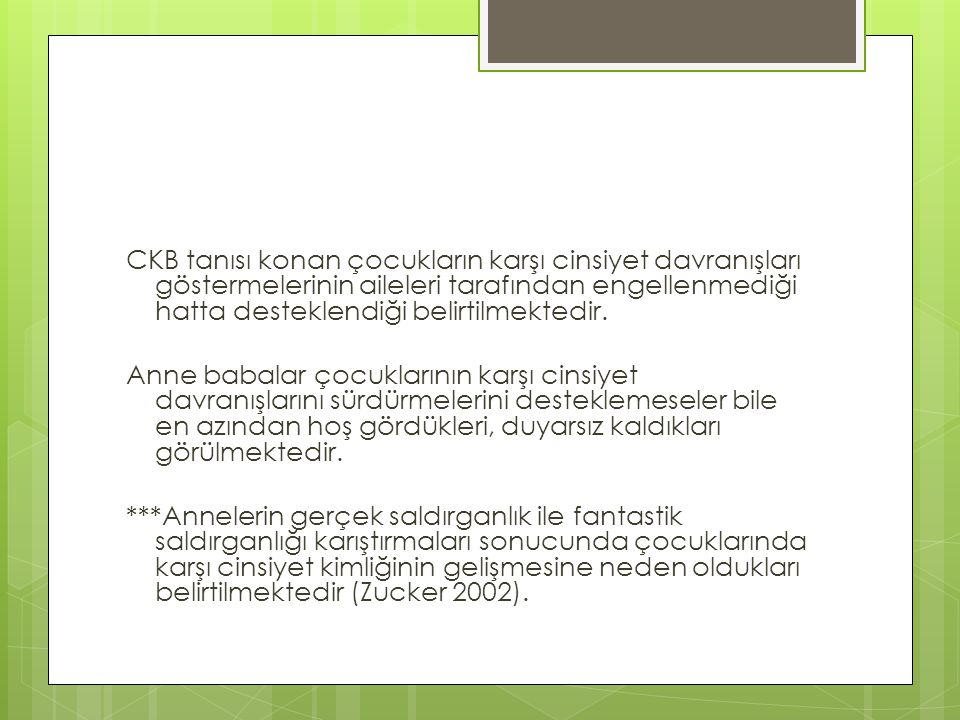 CKB tanısı konan çocukların karşı cinsiyet davranışları göstermelerinin aileleri tarafından engellenmediği hatta desteklendiği belirtilmektedir.