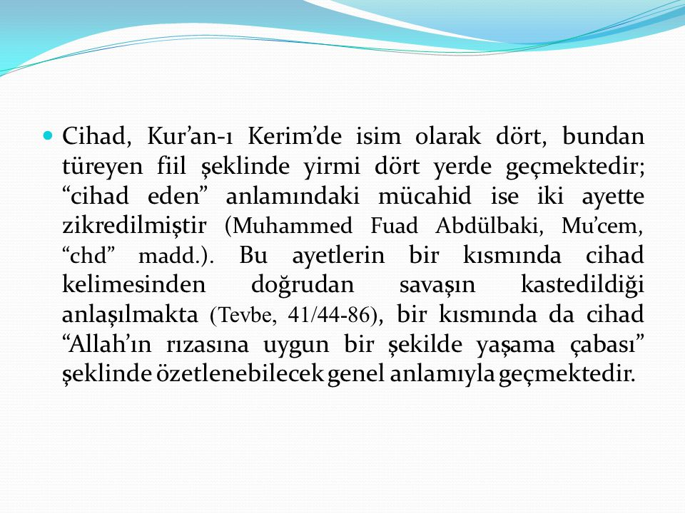 Cihad, Kur'an-ı Kerim'de isim olarak dört, bundan türeyen fiil şeklinde yirmi dört yerde geçmektedir; cihad eden anlamındaki mücahid ise iki ayette zikredilmiştir (Muhammed Fuad Abdülbaki, Mu'cem, chd madd.).