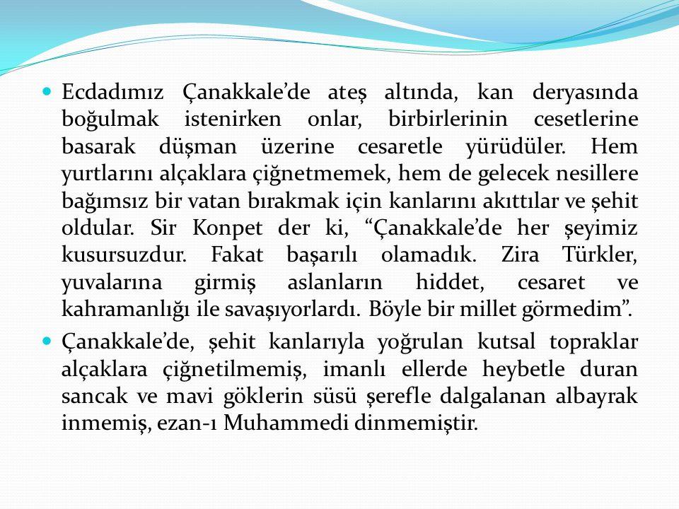 Ecdadımız Çanakkale'de ateş altında, kan deryasında boğulmak istenirken onlar, birbirlerinin cesetlerine basarak düşman üzerine cesaretle yürüdüler. Hem yurtlarını alçaklara çiğnetmemek, hem de gelecek nesillere bağımsız bir vatan bırakmak için kanlarını akıttılar ve şehit oldular. Sir Konpet der ki, Çanakkale'de her şeyimiz kusursuzdur. Fakat başarılı olamadık. Zira Türkler, yuvalarına girmiş aslanların hiddet, cesaret ve kahramanlığı ile savaşıyorlardı. Böyle bir millet görmedim .