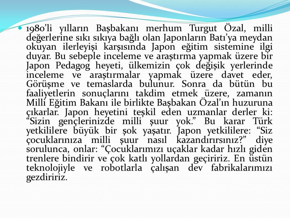 1980'li yılların Başbakanı merhum Turgut Özal, milli değerlerine sıkı sıkıya bağlı olan Japonların Batı'ya meydan okuyan ilerleyişi karşısında Japon eğitim sistemine ilgi duyar.