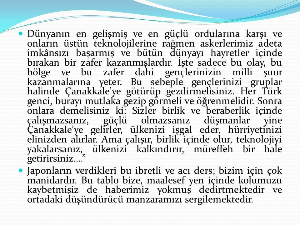 Dünyanın en gelişmiş ve en güçlü ordularına karşı ve onların üstün teknolojilerine rağmen askerlerimiz adeta imkânsızı başarmış ve bütün dünyayı hayretler içinde bırakan bir zafer kazanmışlardır. İşte sadece bu olay, bu bölge ve bu zafer dahi gençlerinizin milli şuur kazanmalarına yeter. Bu sebeple gençlerinizi gruplar halinde Çanakkale'ye götürüp gezdirmelisiniz. Her Türk genci, burayı mutlaka gezip görmeli ve öğrenmelidir. Sonra onlara demelisiniz ki: Sizler birlik ve beraberlik içinde çalışmazsanız, güçlü olmazsanız düşmanlar yine Çanakkale'ye gelirler, ülkenizi işgal eder, hürriyetinizi elinizden alırlar. Ama çalışır, birlik içinde olur, teknolojiyi yakalarsanız, ülkenizi kalkındırır, müreffeh bir hale getirirsiniz….