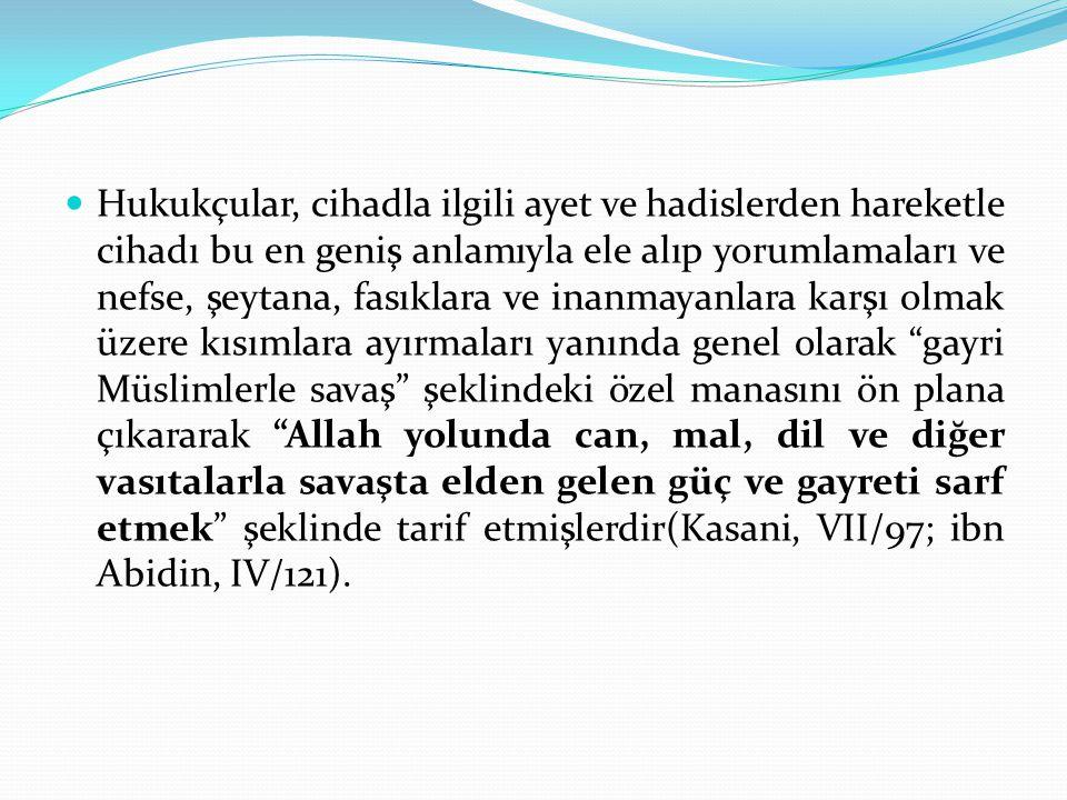 Hukukçular, cihadla ilgili ayet ve hadislerden hareketle cihadı bu en geniş anlamıyla ele alıp yorumlamaları ve nefse, şeytana, fasıklara ve inanmayanlara karşı olmak üzere kısımlara ayırmaları yanında genel olarak gayri Müslimlerle savaş şeklindeki özel manasını ön plana çıkararak Allah yolunda can, mal, dil ve diğer vasıtalarla savaşta elden gelen güç ve gayreti sarf etmek şeklinde tarif etmişlerdir(Kasani, VII/97; ibn Abidin, IV/121).