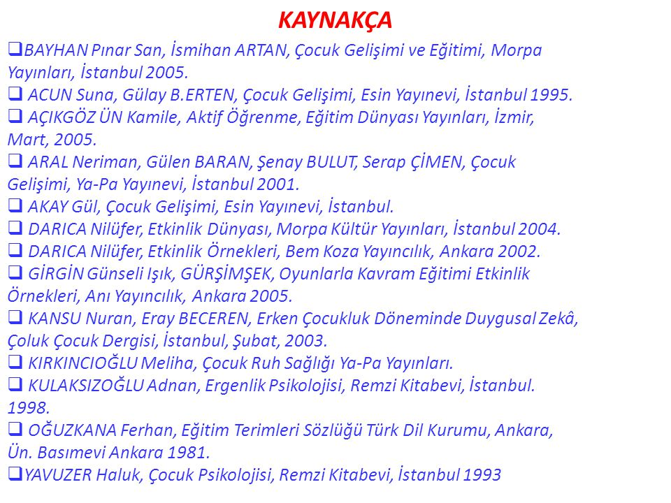 KAYNAKÇA BAYHAN Pınar San, İsmihan ARTAN, Çocuk Gelişimi ve Eğitimi, Morpa. Yayınları, İstanbul 2005.