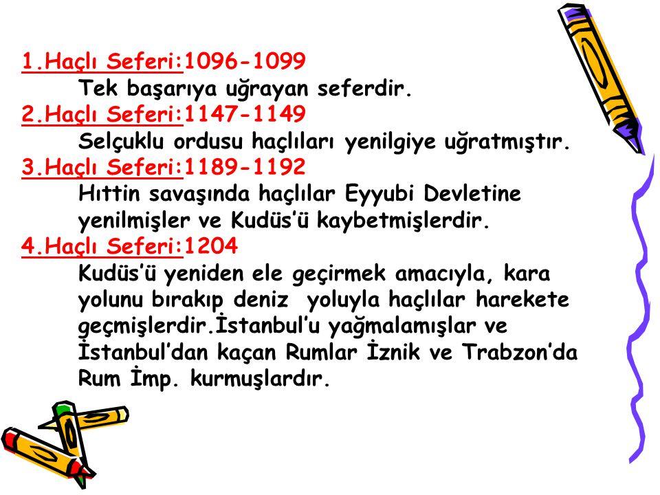 1.Haçlı Seferi:1096-1099 Tek başarıya uğrayan seferdir. 2.Haçlı Seferi:1147-1149. Selçuklu ordusu haçlıları yenilgiye uğratmıştır.
