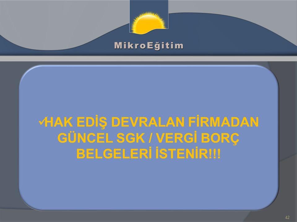 HAK EDİŞ DEVRALAN FİRMADAN GÜNCEL SGK / VERGİ BORÇ BELGELERİ İSTENİR!!!