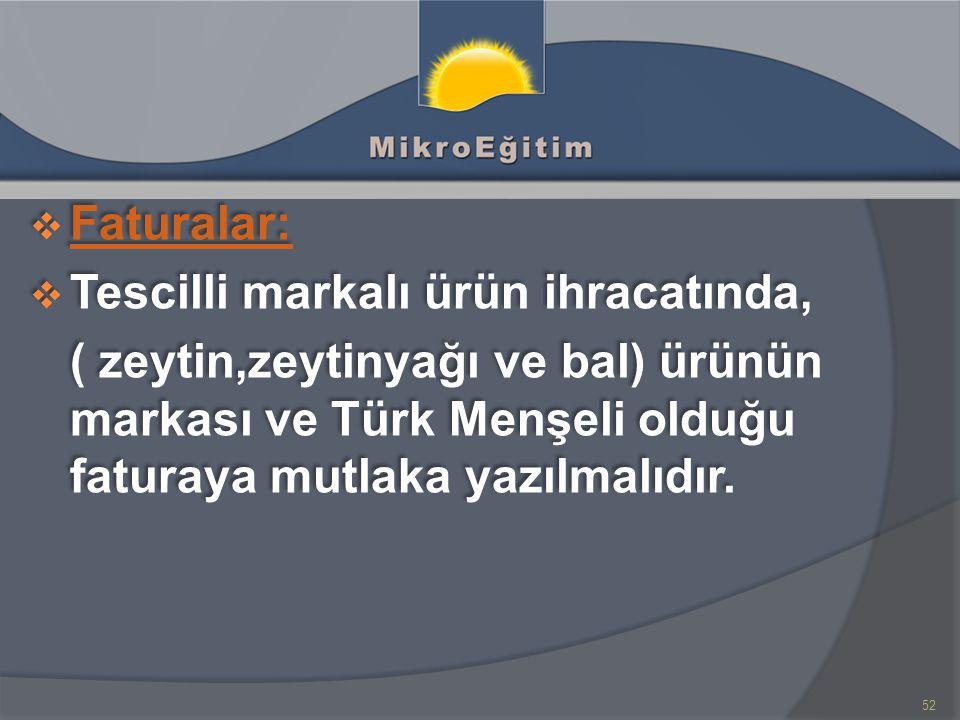 Faturalar: Tescilli markalı ürün ihracatında, ( zeytin,zeytinyağı ve bal) ürünün markası ve Türk Menşeli olduğu faturaya mutlaka yazılmalıdır.