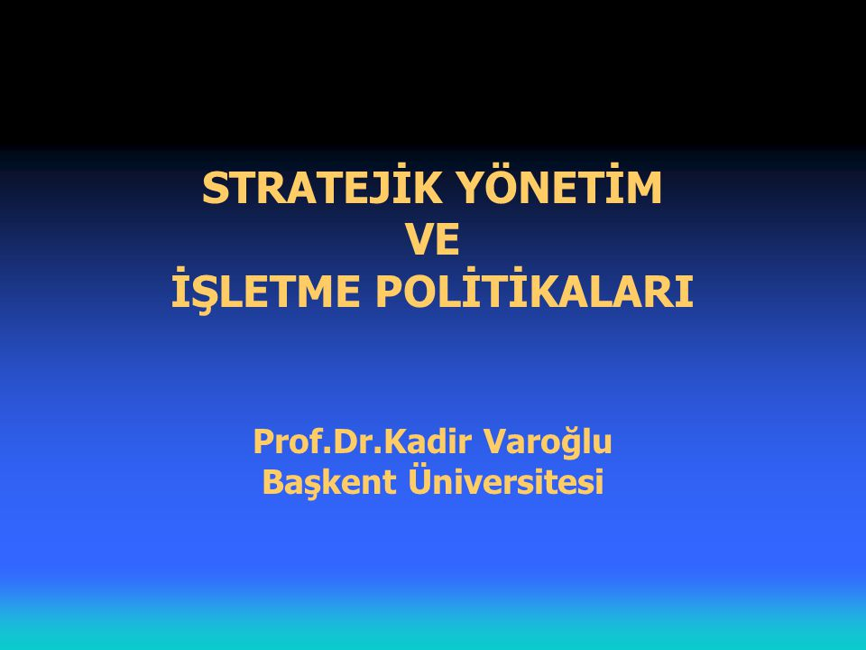 STRATEJİK YÖNETİM VE İŞLETME POLİTİKALARI Prof. Dr
