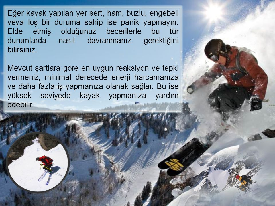 Eğer kayak yapılan yer sert, ham, buzlu, engebeli veya loş bir duruma sahip ise panik yapmayın. Elde etmiş olduğunuz becerilerle bu tür durumlarda nasıl davranmanız gerektiğini bilirsiniz.