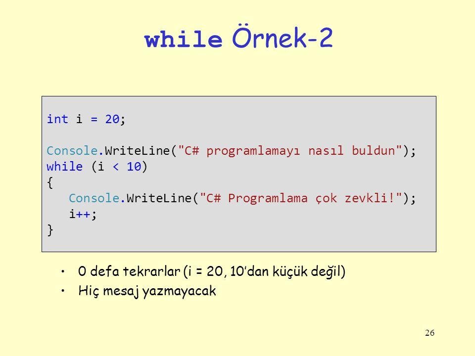 while Örnek-2 int i = 20; Console.WriteLine( C# programlamayı nasıl buldun ); while (i < 10) { Console.WriteLine( C# Programlama çok zevkli! );