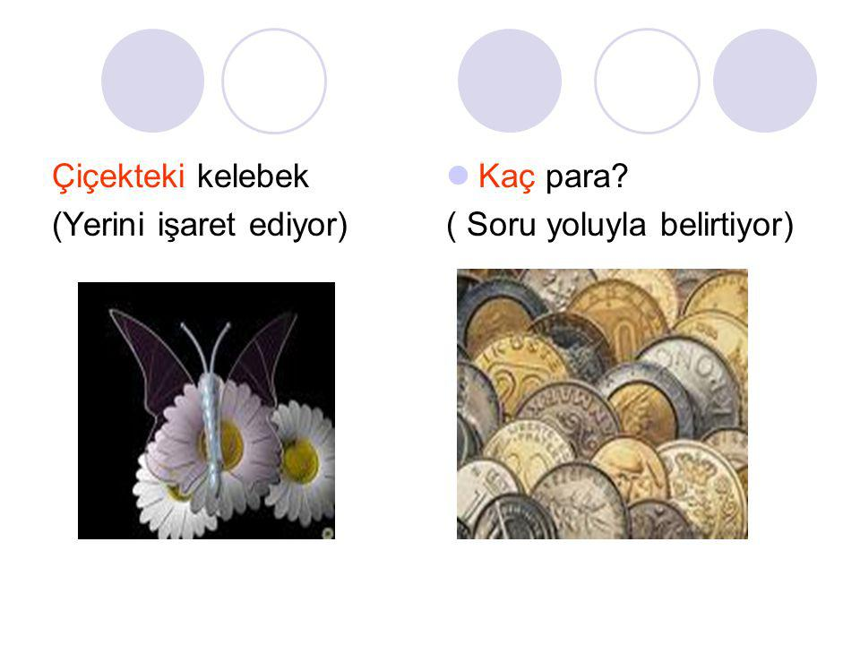 Çiçekteki kelebek (Yerini işaret ediyor) Kaç para ( Soru yoluyla belirtiyor)