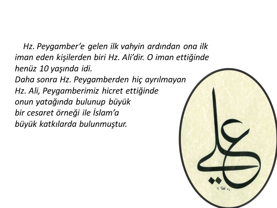 Hz. Peygamber'e gelen ilk vahyin ardından ona ilk iman eden kişilerden biri Hz. Ali'dir. O iman ettiğinde henüz 10 yaşında idi.