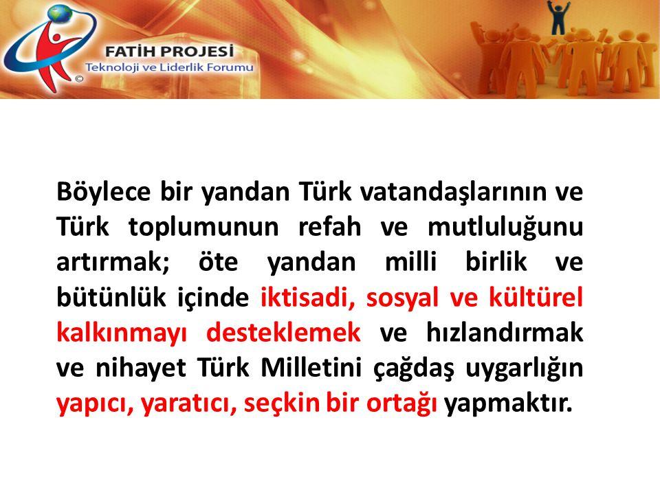 Böylece bir yandan Türk vatandaşlarının ve Türk toplumunun refah ve mutluluğunu artırmak; öte yandan milli birlik ve bütünlük içinde iktisadi, sosyal ve kültürel kalkınmayı desteklemek ve hızlandırmak ve nihayet Türk Milletini çağdaş uygarlığın yapıcı, yaratıcı, seçkin bir ortağı yapmaktır.