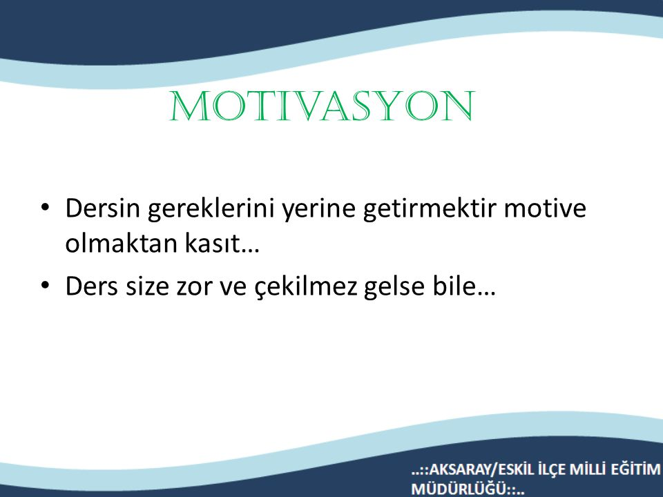 Motivasyon Dersin gereklerini yerine getirmektir motive olmaktan kasıt… Ders size zor ve çekilmez gelse bile…