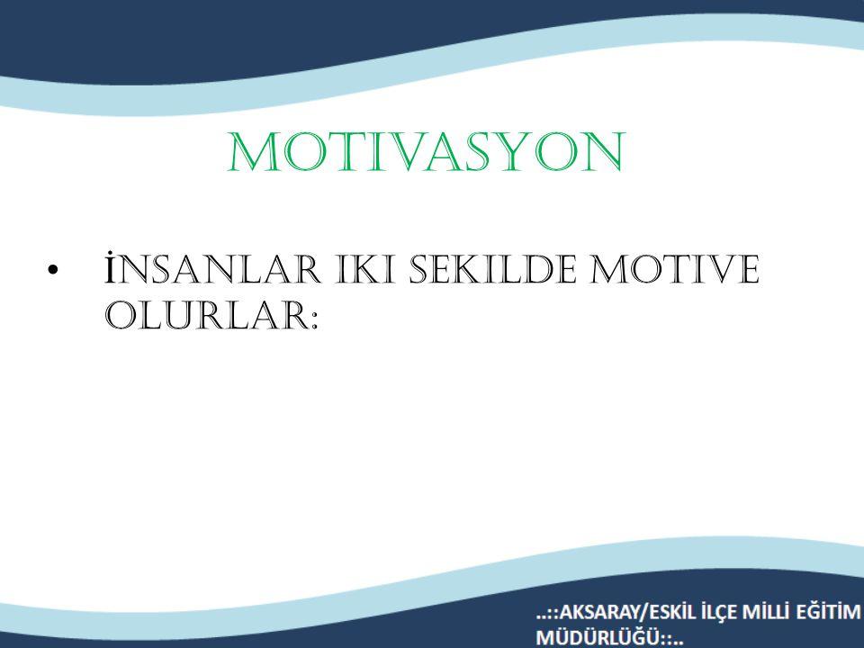 Motivasyon İnsanlar iki sekilde motive olurlar: