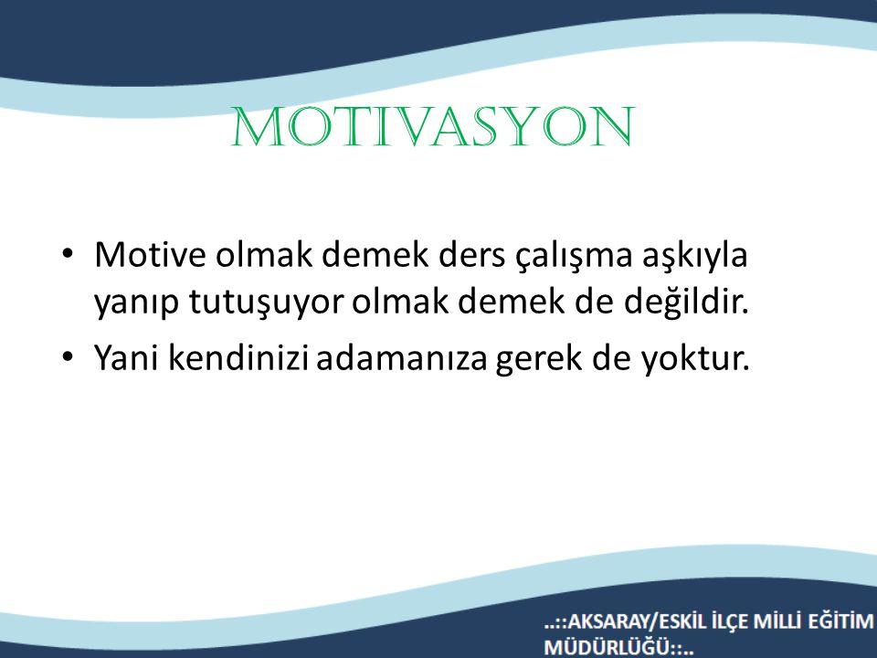 Motivasyon Motive olmak demek ders çalışma aşkıyla yanıp tutuşuyor olmak demek de değildir.