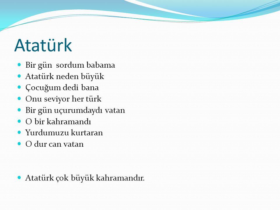 Atatürk Bir gün sordum babama Atatürk neden büyük Çocuğum dedi bana