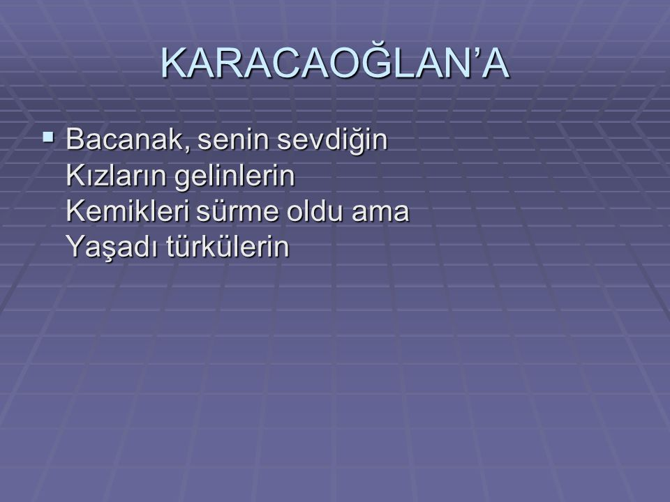 KARACAOĞLAN'A Bacanak, senin sevdiğin Kızların gelinlerin Kemikleri sürme oldu ama Yaşadı türkülerin.