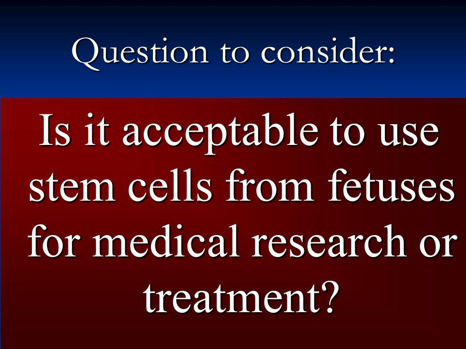 Question to consider: Is it acceptable to use stem cells from fetuses for medical research or treatment
