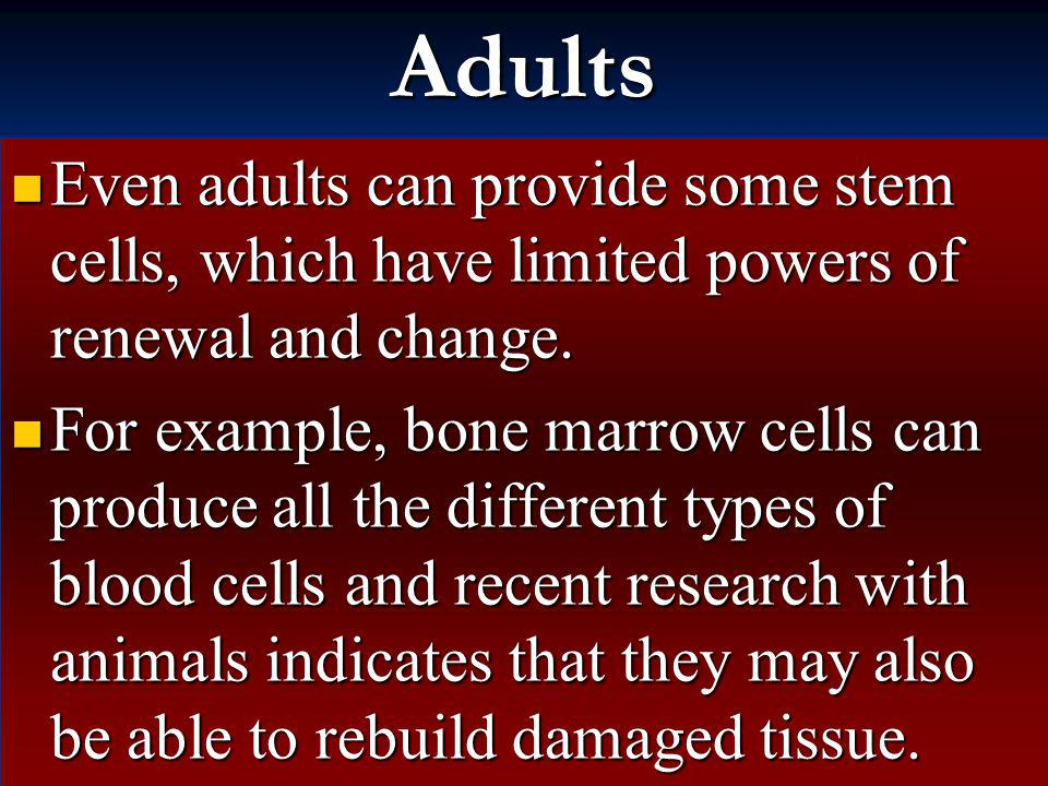 Adults Even adults can provide some stem cells, which have limited powers of renewal and change.