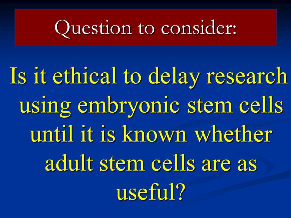 Question to consider: Is it ethical to delay research using embryonic stem cells until it is known whether adult stem cells are as useful