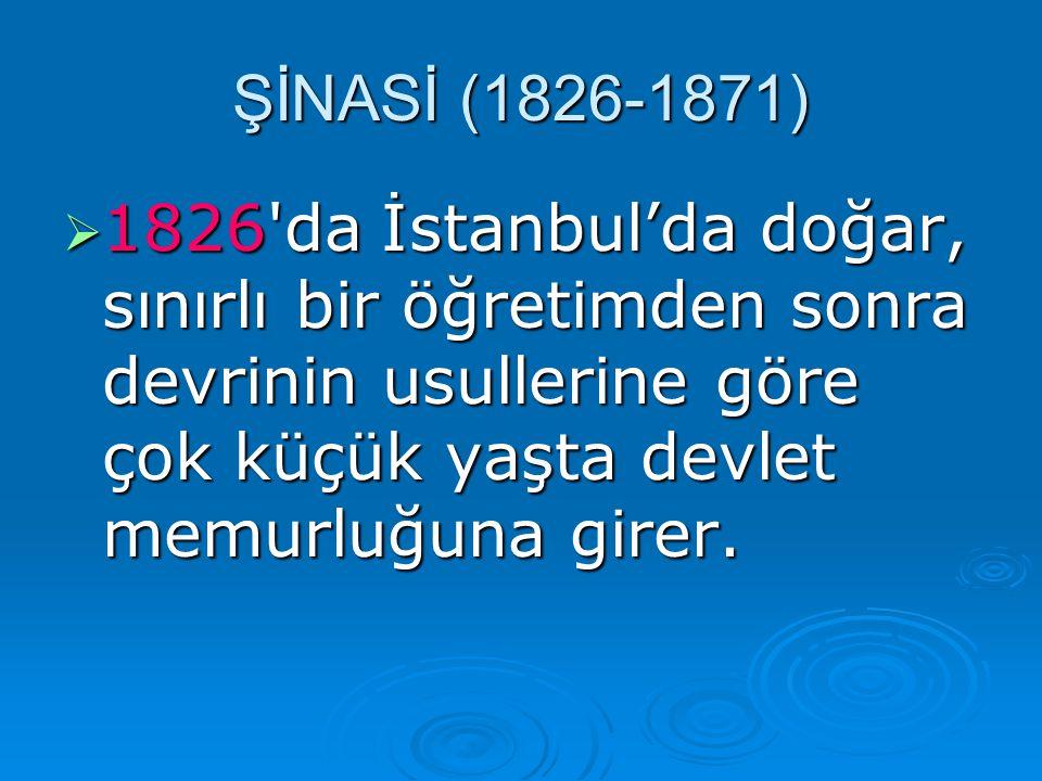 ŞİNASİ (1826-1871) 1826 da İstanbul'da doğar, sınırlı bir öğretimden sonra devrinin usullerine göre çok küçük yaşta devlet memurluğuna girer.