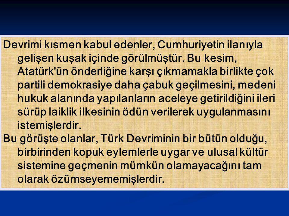 Devrimi kısmen kabul edenler, Cumhuriyetin ilanıyla gelişen kuşak içinde görülmüştür. Bu kesim, Atatürk ün önderliğine karşı çıkmamakla birlikte çok partili demokrasiye daha çabuk geçilmesini, medeni hukuk alanında yapılanların aceleye getirildiğini ileri sürüp laiklik ilkesinin ödün verilerek uygulanmasını istemişlerdir.