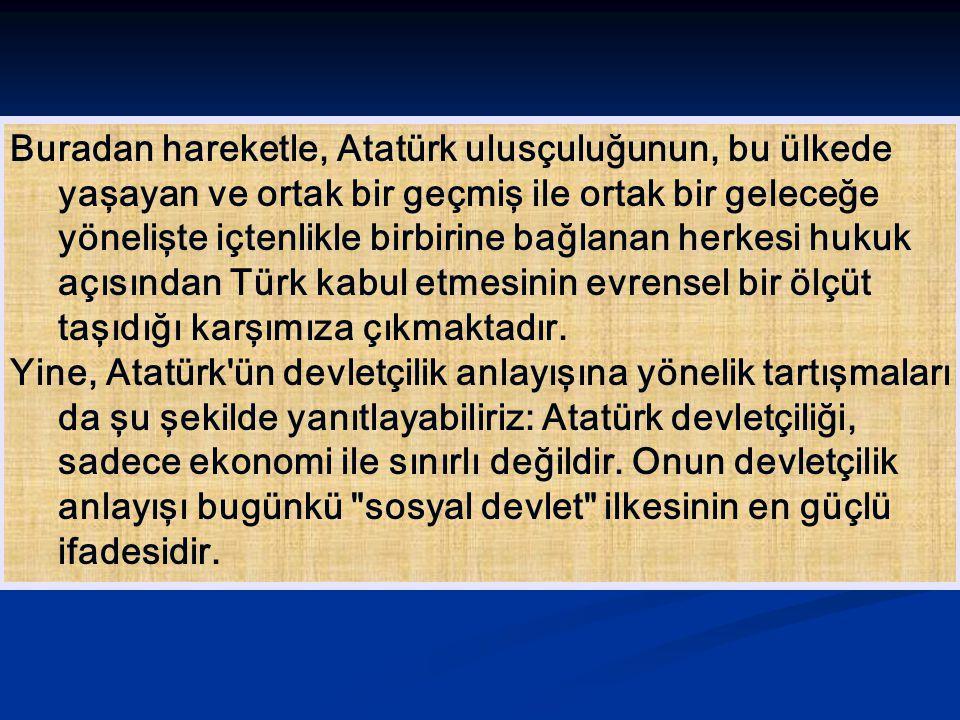 Buradan hareketle, Atatürk ulusçuluğunun, bu ülkede yaşayan ve ortak bir geçmiş ile ortak bir geleceğe yönelişte içtenlikle birbirine bağlanan herkesi hukuk açısından Türk kabul etmesinin evrensel bir ölçüt taşıdığı karşımıza çıkmaktadır.