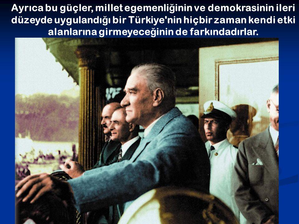 Ayrıca bu güçler, millet egemenliğinin ve demokrasinin ileri düzeyde uygulandığı bir Türkiye nin hiçbir zaman kendi etki alanlarına girmeyeceğinin de farkındadırlar.